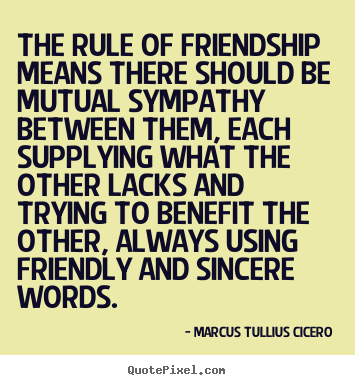 Quotes about friendship - The rule of friendship means there should be mutual sympathy..