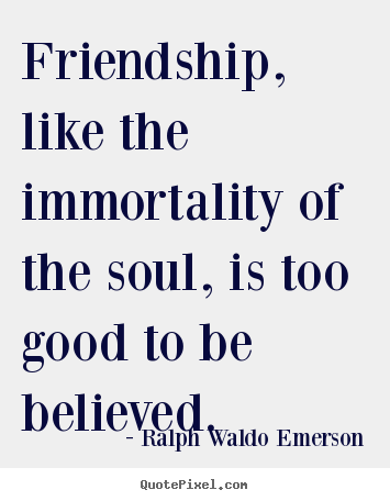 Friendship, like the immortality of the soul,.. Ralph Waldo Emerson best friendship quotes