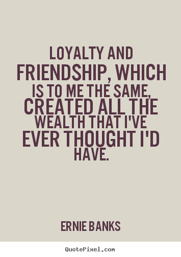 Perfect Loyalty And Friendship, Which Is To Me The Same, Created.. Ernie Banks