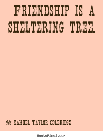 Friendship is a sheltering tree. Samuel Taylor Coleridge popular friendship quotes