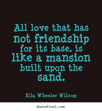 Ella Wheeler Wilcox picture quotes - All love that has not friendship for its base, is like a mansion.. - Friendship quote