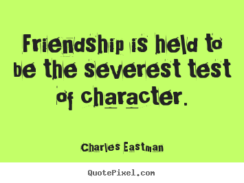 Charles Eastman image quote - Friendship is held to be the severest test of character. - Friendship quote