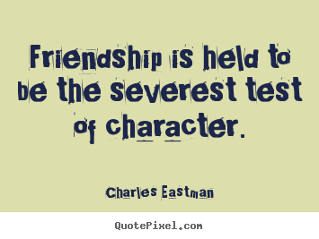 Customize picture quotes about friendship - Friendship is held to be the severest test of character.