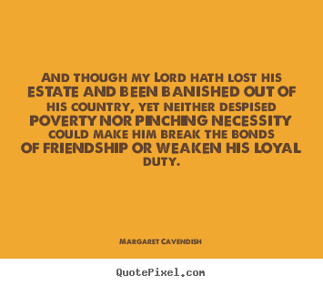 And though my lord hath lost his estate and been banished.. Margaret Cavendish  friendship quote