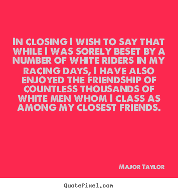 Quotes about friendship - In closing i wish to say that while i was sorely beset..