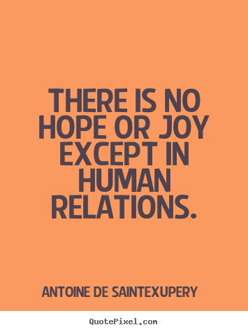 Quotes about friendship - There is no hope or joy except in human relations.