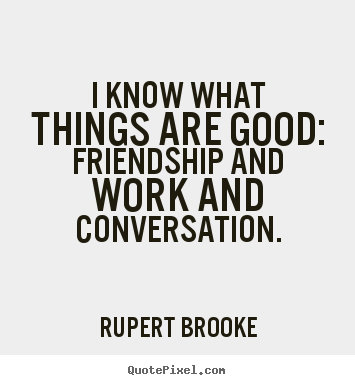 I know what things are good: friendship and work and conversation. Rupert Brooke popular friendship quotes