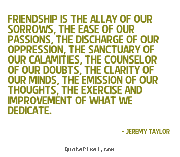 Friendship sayings - Friendship is the allay of our sorrows, the..