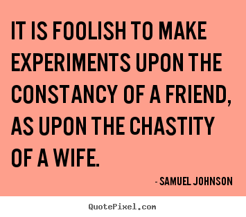 It is foolish to make experiments upon the constancy of a friend,.. Samuel Johnson popular friendship quote