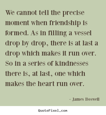 Make picture quotes about friendship - We cannot tell the precise moment when friendship is formed...