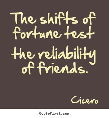 Design custom image quotes about friendship - The shifts of fortune test the reliability of friends.