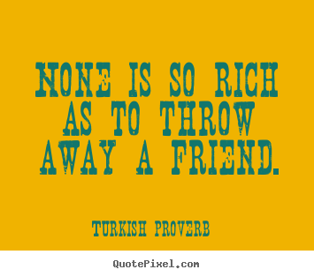 Turkish Quotes About Friendship Mesmerizing About Friendship  None Is So Rich As To Throw Away A Friend.