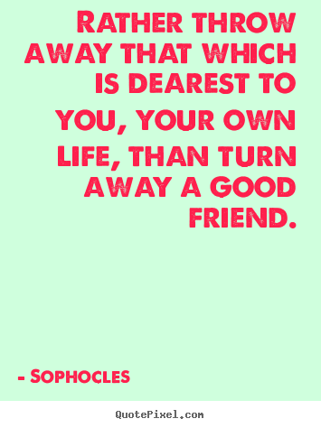 Quotes about friendship - Rather throw away that which is dearest to you, your..