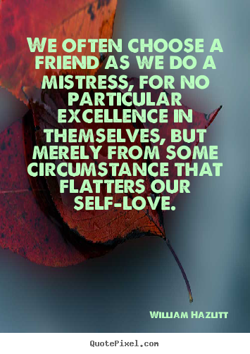 We often choose a friend as we do a mistress,.. William Hazlitt  friendship quote