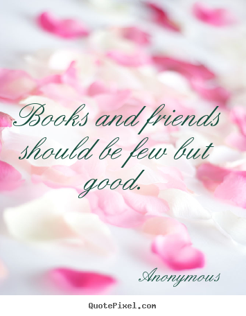 Create custom picture quotes about friendship - Books and friends should be few but good.
