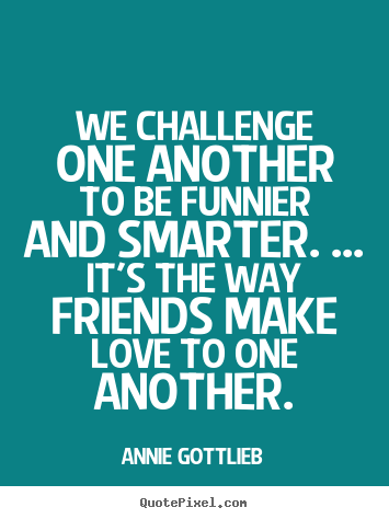 Customize picture sayings about friendship - We challenge one another to be funnier and smarter...