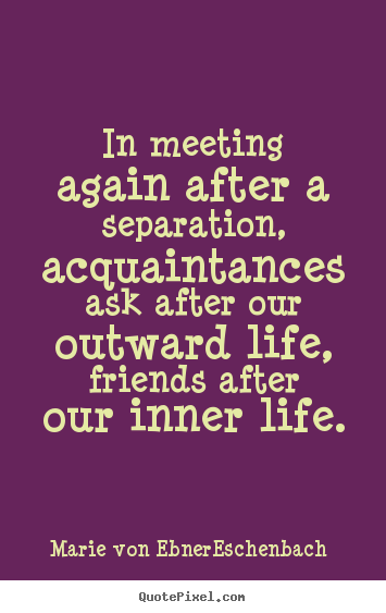 Friendship quote - In meeting again after a separation, acquaintances ask after our outward..
