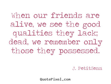 J. Petit-Senn picture quotes - When our friends are alive, we see the good qualities.. - Friendship quotes