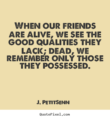 Friendship quotes - When our friends are alive, we see the good qualities they..