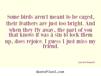 Sayings about friendship - Some birds aren't meant to be caged, their feathers are..