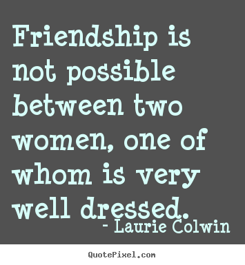 Friendship quotes - Friendship is not possible between two women,..