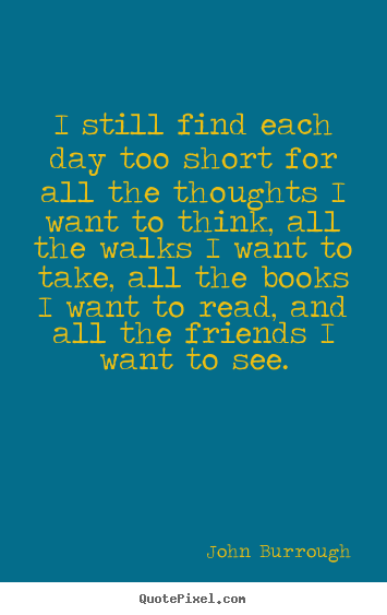 John Burrough picture quotes - I still find each day too short for all the thoughts i want.. - Friendship quote