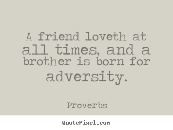 Friendship quotes - A friend loveth at all times, and a brother is born for adversity.