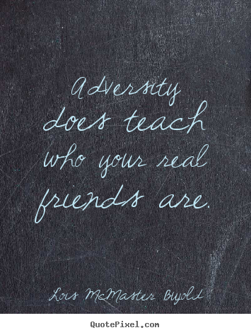 Friendship Quotes Adversity Does Teach Who Your Real