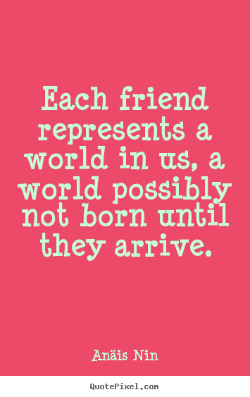 Each friend represents a world in us, a world possibly not born.. Anäis Nin best friendship quote