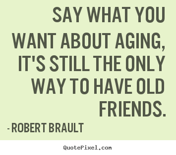 Robert Brault picture quotes - Say what you want about aging, it's still.. - Friendship sayings