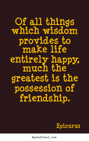 Diy picture quotes about friendship - Of all things which wisdom provides to make life entirely..