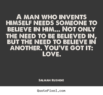 A man who invents himself needs someone to believe.. Salman Rushdie popular friendship quotes