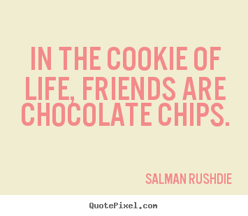 Sayings about friendship - In the cookie of life, friends are chocolate chips.