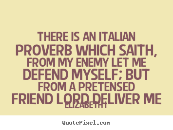 Friendship quotes - There is an italian proverb which saith, from my enemy..