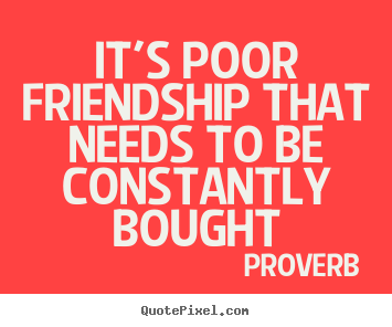Friendship sayings - It's poor friendship that needs to be constantly bought