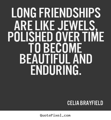 Celia Brayfield Picture Quotes   Long Friendships Are Like Jewels, Polished  Over Time To Becomebeautiful