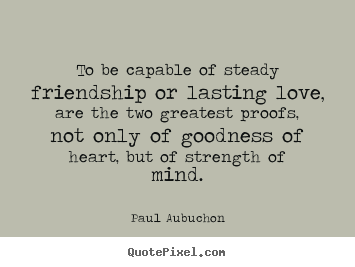 Design Your Own Picture Quotes About Friendship   To Be Capable Of Steady  Friendship Or Lasting