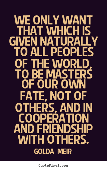Create custom picture quotes about friendship - We only want that which is given naturally to all peoples of the..