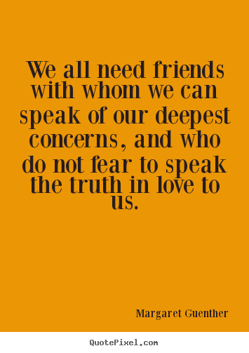 Good Friendship Quotes   We All Need Friends With Whom We Can Speak.