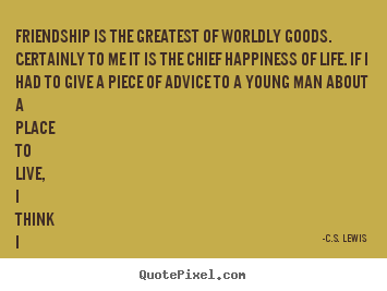 C.S. Lewis picture quotes - Friendship is the greatest of worldly goods. certainly to me.. - Friendship quote