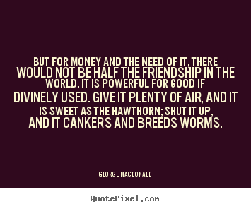 Friendship quotes - But for money and the need of it, there would not..