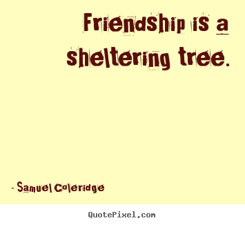 Create graphic poster quotes about friendship - Friendship is a sheltering tree.