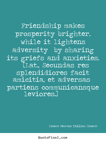 Quotes about friendship - Friendship makes prosperity brighter, while it lightens adversity by..
