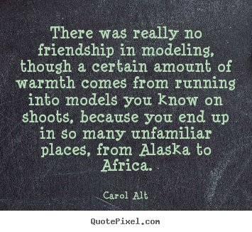 Carol Alt picture quotes - There was really no friendship in modeling, though a certain amount.. - Friendship quotes