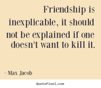 Friendship quote - Friendship is inexplicable, it should not be explained if..