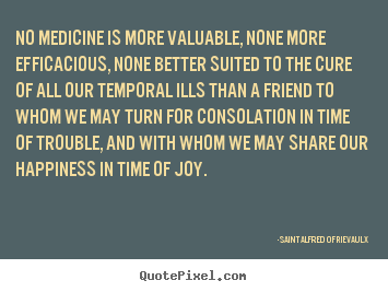 No medicine is more valuable, none more efficacious, none better.. Saint Alfred Of Rievaulx  friendship quotes