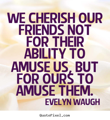 Friendship sayings - We cherish our friends not for their ability to amuse us, but for..