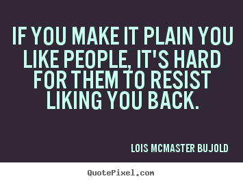 If you make it plain you like people, it's hard for them to resist.. Lois McMaster Bujold good friendship sayings