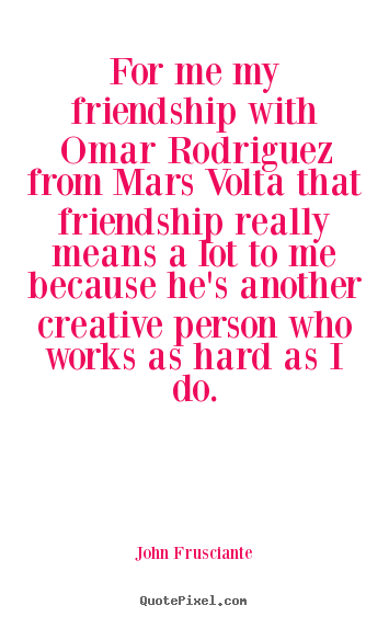 For me my friendship with omar rodriguez from.. John Frusciante greatest friendship quotes