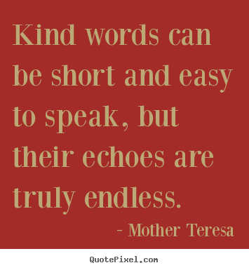 Kind words can be short and easy to speak, but their.. Mother Teresa  friendship quotes